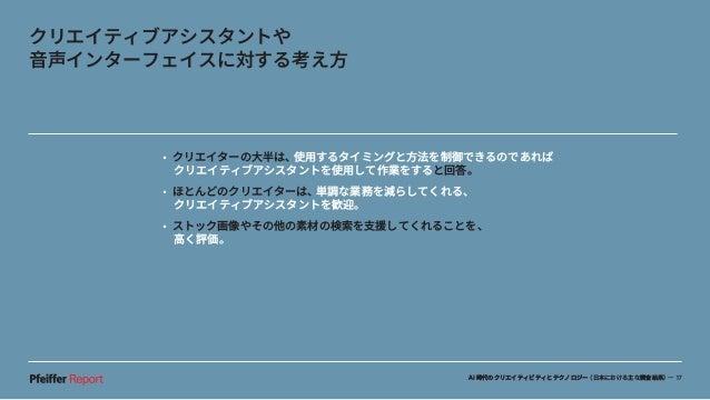 AI時代のクリエイティビティとテクノロジー(日本における主な調査結果)— 17 •クリエイターの大半は、使用するタイミングと方法を制御できるのであれば クリエイティブアシスタントを使用して作業をすると回答。 •ほとんどのクリエイターは、単調...