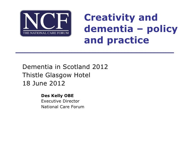 Creativity and                       dementia – policy                       and practiceDementia in Scotland 2012Thistle ...