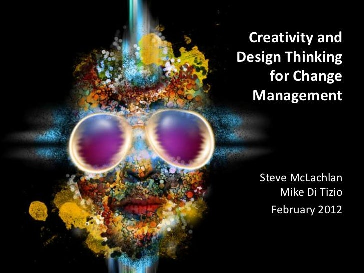 Creativity andDesign Thinking     for Change  Management   Steve McLachlan       Mike Di Tizio     February 2012