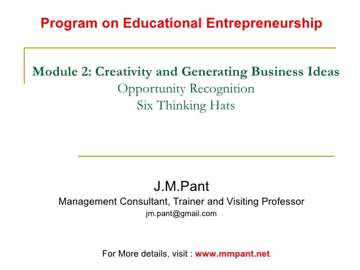 Module 2: Creativity and Generating Business Ideas Opportunity Recognition Six Thinking Hats J.M.Pant Management Consultan...