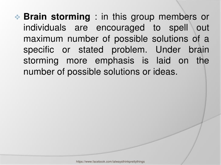    Brain storming : in this group members or    individuals are encouraged to spell out    maximum number of possible sol...