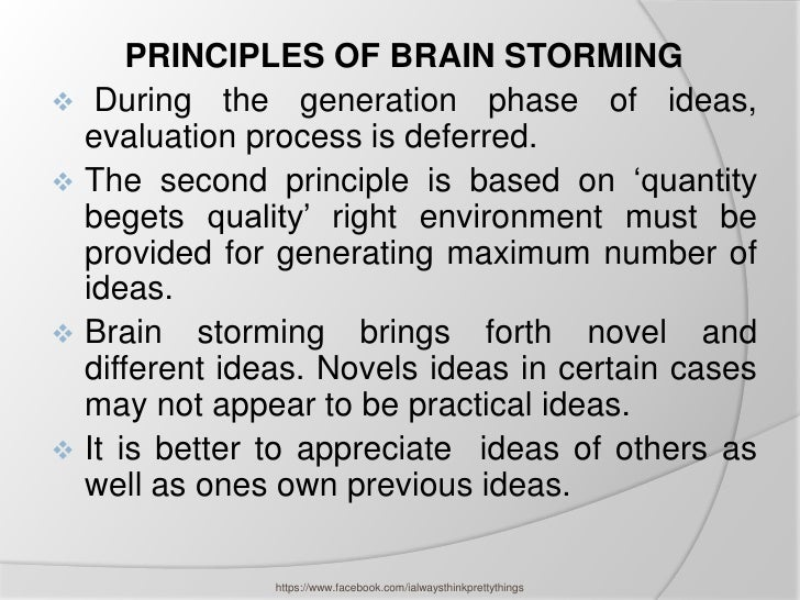 PRINCIPLES OF BRAIN STORMING During the generation phase of ideas,  evaluation process is deferred. The second principle...