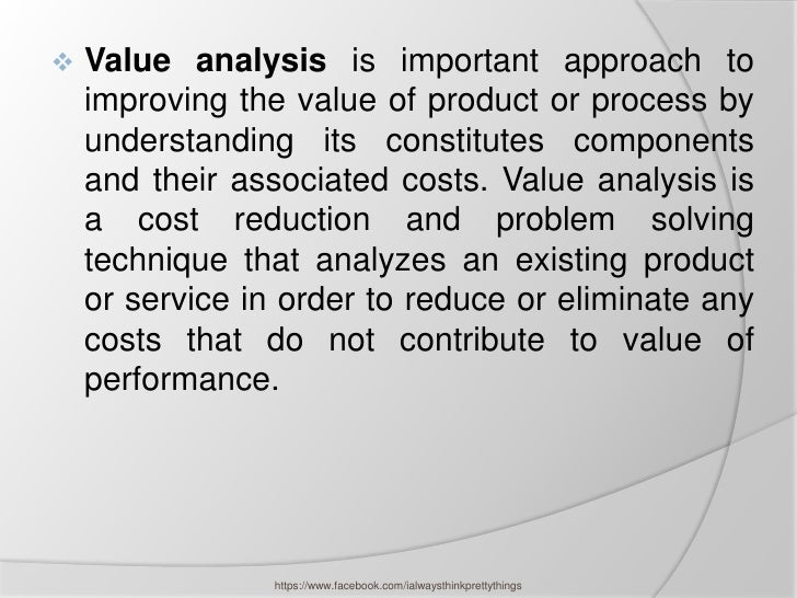    Value analysis is important approach to    improving the value of product or process by    understanding its constitut...