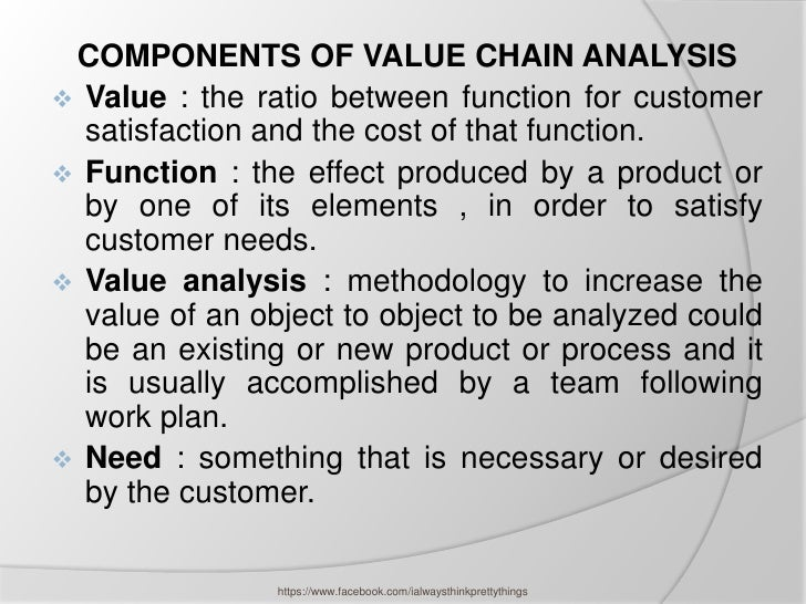 COMPONENTS OF VALUE CHAIN ANALYSIS Value : the ratio between function for customer  satisfaction and the cost of that fun...