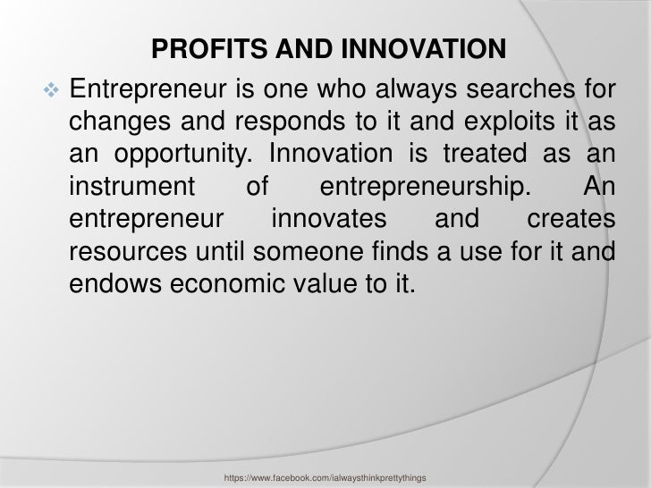PROFITS AND INNOVATION Entrepreneur is one who always searches for  changes and responds to it and exploits it as  an opp...