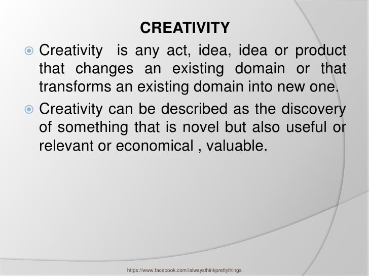 CREATIVITY Creativity is any act, idea, idea or product  that changes an existing domain or that  transforms an existing ...