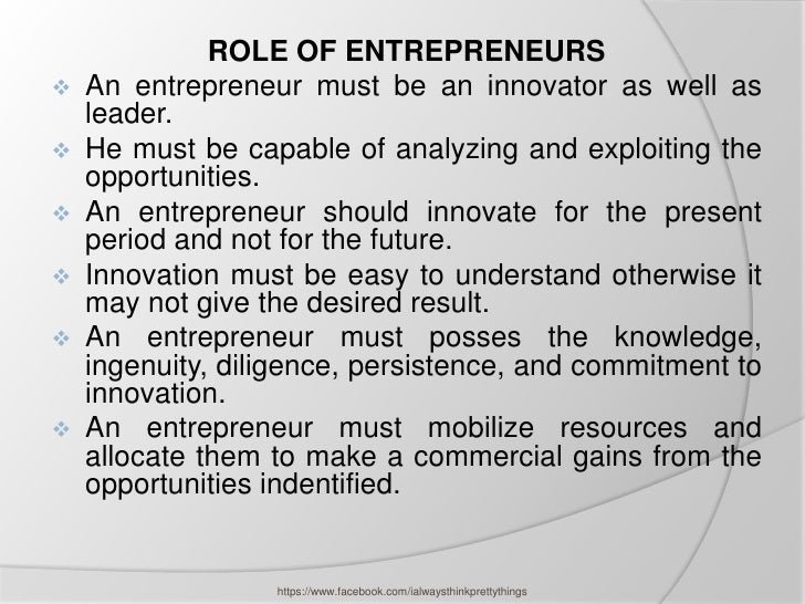 ROLE OF ENTREPRENEURS   An entrepreneur must be an innovator as well as    leader.   He must be capable of analyzing and...