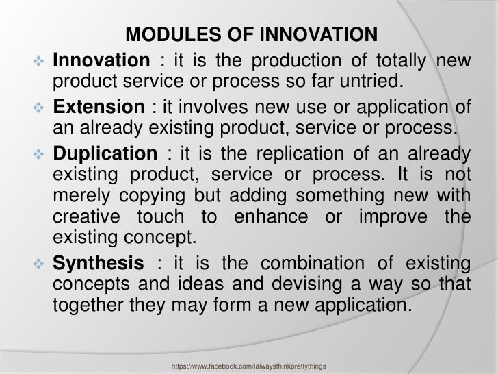 MODULES OF INNOVATION   Innovation : it is the production of totally new    product service or process so far untried.  ...