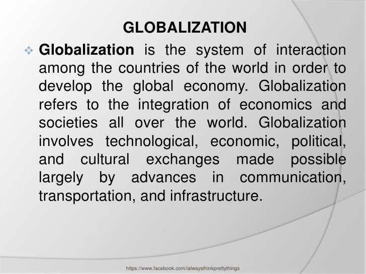 GLOBALIZATION Globalization is the system of interaction  among the countries of the world in order to  develop the globa...