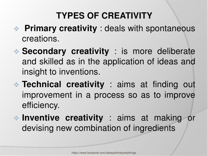 TYPES OF CREATIVITY Primary creativity : deals with spontaneous  creations. Secondary creativity : is more deliberate  a...