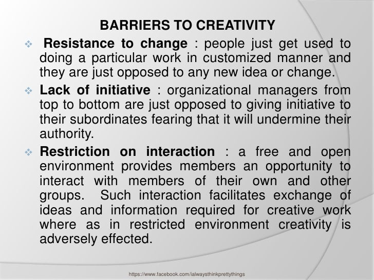 BARRIERS TO CREATIVITY    Resistance to change : people just get used to    doing a particular work in customized manner ...