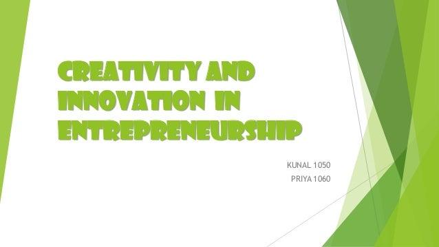 CREATIVITY AND INNOVATION IN ENTREPRENEURSHIP KUNAL 1050 PRIYA 1060