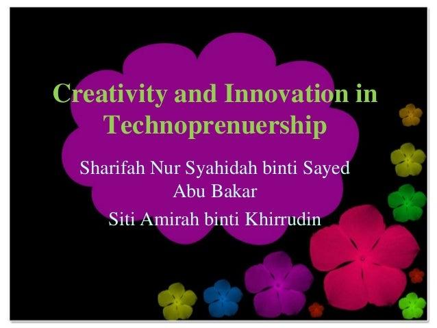 Creativity and Innovation in    Technoprenuership  Sharifah Nur Syahidah binti Sayed             Abu Bakar     Siti Amirah...