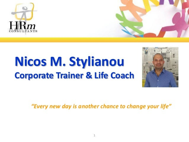 "Nicos M. Stylianou Corporate Trainer & Life Coach ""Every new day is another chance to change your life""  1"