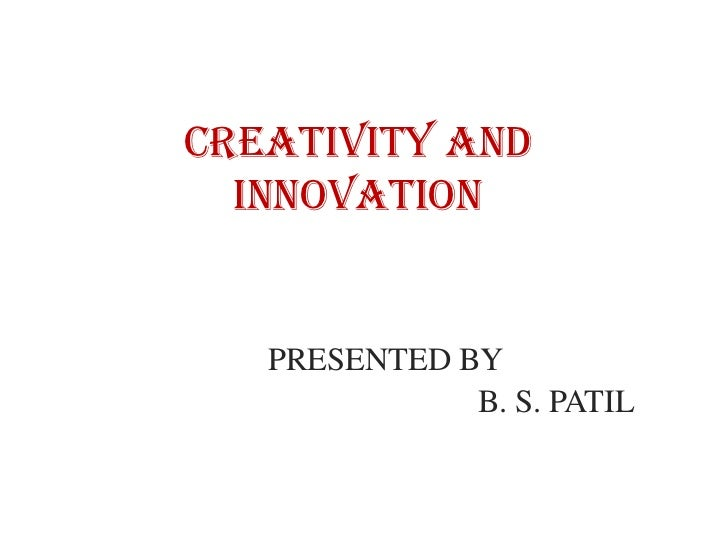 Creativity and  INNOVATION   PRESENTED BY              B. S. PATIL