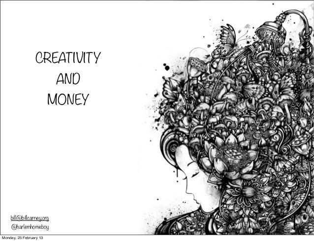 CREATIVITY AND MONEY bill@billcarney.org @harlemhomeboy Monday, 25 February 13