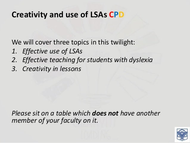 Creativity and use of LSAs CPD We will cover three topics in this twilight: 1. Effective use of LSAs 2. Effective teaching...