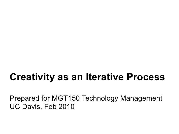 Creativity as an Iterative Process  Prepared for MGT150 Technology Management UC Davis, Feb 2010
