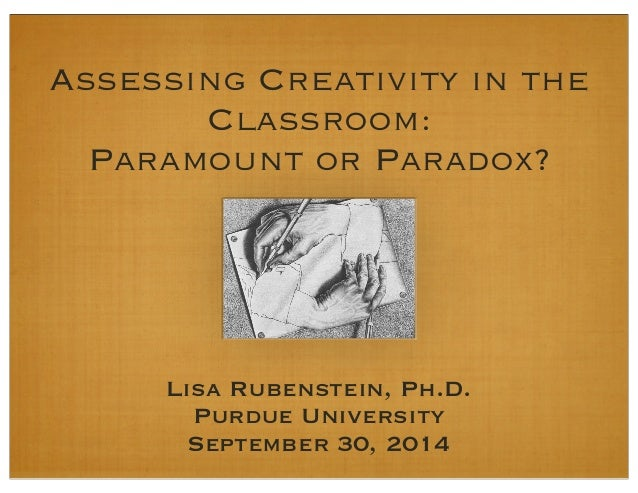 Assessing Creativity in the  Classroom:  Paramount or Paradox?  Lisa Rubenstein, Ph.D.  Purdue University  September 30, 2...