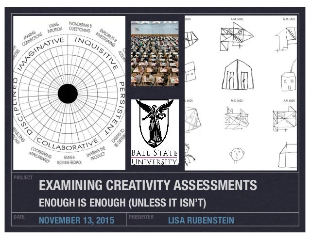 PROJECT DATE PRESENTER NOVEMBER 13, 2015 LISA RUBENSTEIN EXAMINING CREATIVITY ASSESSMENTS ENOUGH IS ENOUGH (UNLESS IT ISN'...