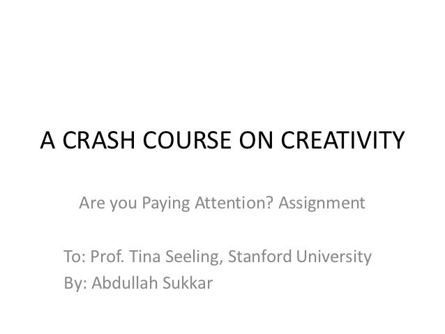 A CRASH COURSE ON CREATIVITY   Are you Paying Attention? Assignment To: Prof. Tina Seeling, Stanford University By: Abdull...