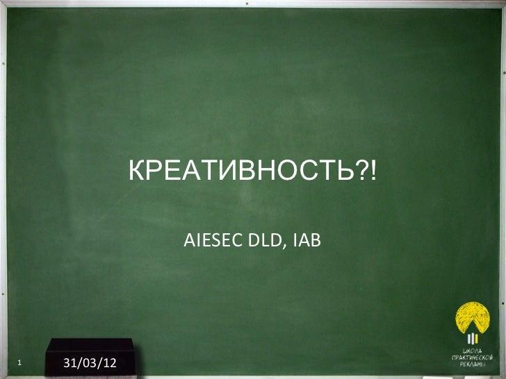 КРЕАТИВНОСТЬ?!                  AIESEC DLD, IAB1   31/03/12