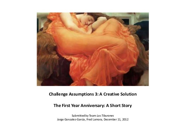 Challenge Assumptions 3: A Creative Solution  The First Year Anniversary: A Short Story               Submitted by Team Lo...