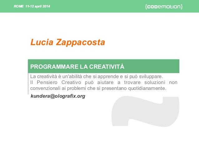 ROME 11-12 april 2014ROME 11-12 april 2014 PROGRAMMARE LA CREATIVITÀ kundera@olografix.org Lucia Zappacosta La creatività ...