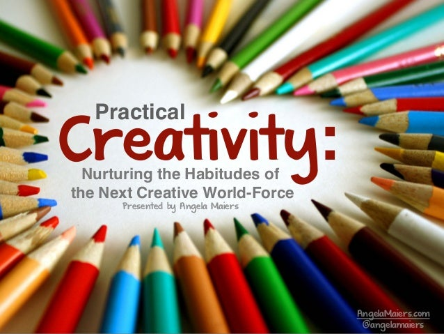 Nurturing the Habitudes of the Next Creative World-Force Creativity: Practical AngelaMaiers.com @angelamaiers Presented by...