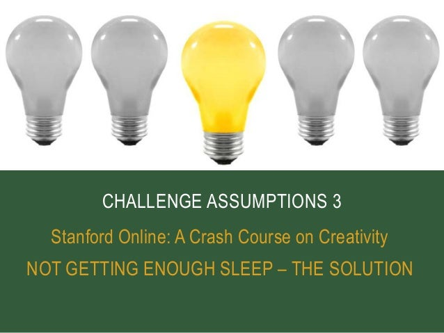 CHALLENGE ASSUMPTIONS 3  Stanford Online: A Crash Course on CreativityNOT GETTING ENOUGH SLEEP – THE SOLUTION