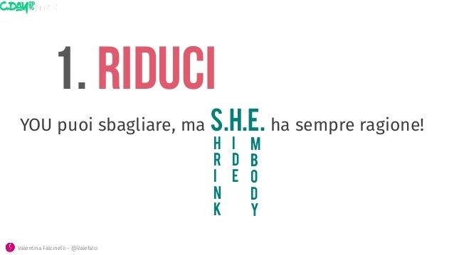 1. riduci h r i n k i d e Valentina Falcinelli - @Valefalci YOU puoi sbagliare, ma S.H.E. ha sempre ragione! m b o d y