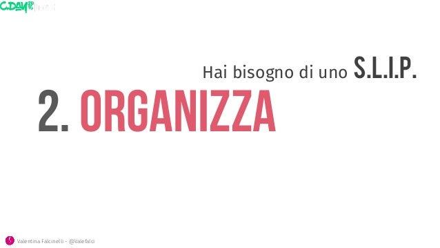 2. ORGANIZZA Hai bisogno di uno S.L.I.P.  Valentina Falcinelli - @Valefalci