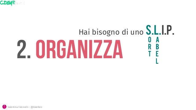 2. ORGANIZZA O R T Valentina Falcinelli - @Valefalci  Hai bisogno di uno S.L.I.P.  A B E L