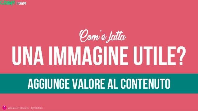 Una immagine utile? Com'è fatta Valentina Falcinelli - @Valefalci  Aggiunge valore al contenuto