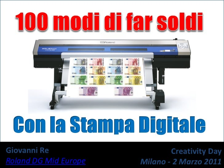 100 modidi far soldi<br />Con la StampaDigitale<br />Giovanni Re <br />Roland DG MidEurope<br />CreativityDay<br />Milano ...