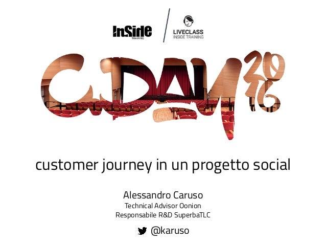 customer journey in un progetto social Alessandro Caruso Technical Advisor Oonion Responsabile R&D SuperbaTLC @karuso
