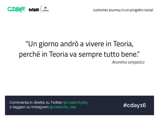 """customer journey in un progetto social """"Un giorno andrò a vivere in Teoria, perché in Teoria va sempre tutto bene."""" Anonim..."""
