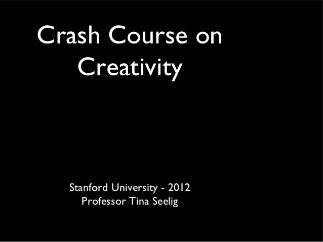 Crash Course on   Creativity  Stanford University - 2012     Professor Tina Seelig