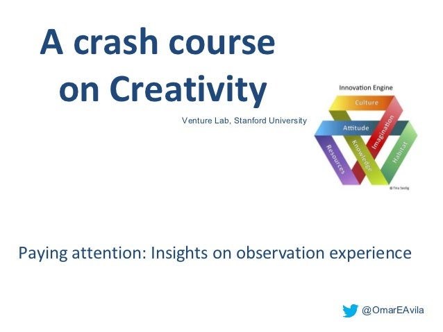 A crash course   on Creativity                      Venture Lab, Stanford UniversityPaying attention: Insights on observat...