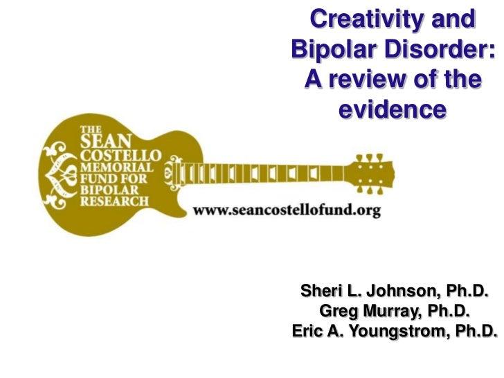 Creativity andBipolar Disorder: A review of the    evidence Sheri L. Johnson, Ph.D.    Greg Murray, Ph.D.Eric A. Youngstro...