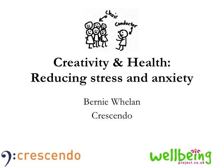 Creativity & Health: Reducing stress and anxiety Bernie Whelan Crescendo
