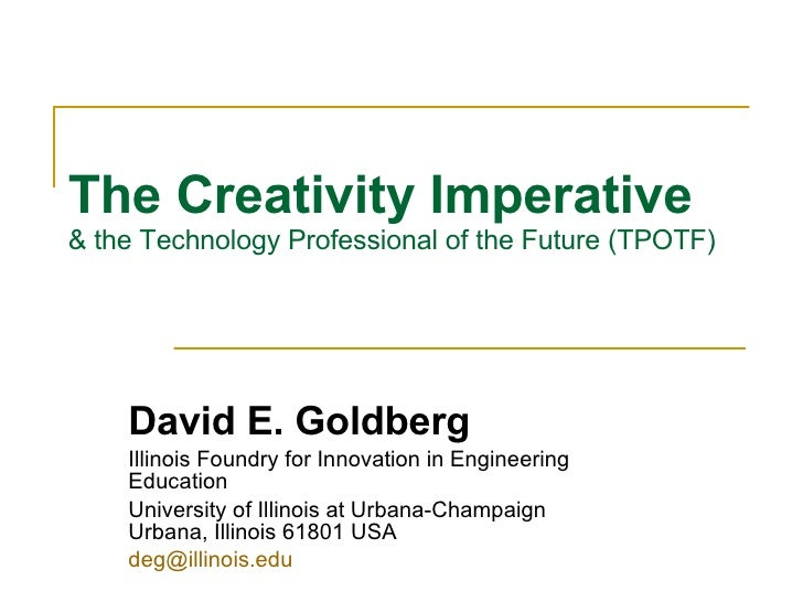 The Creativity Imperative   & the Technology Professional of the Future (TPOTF) David E. Goldberg Illinois Foundry for Inn...