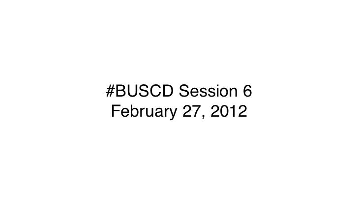 #BUSCD Session 6February 27, 2012
