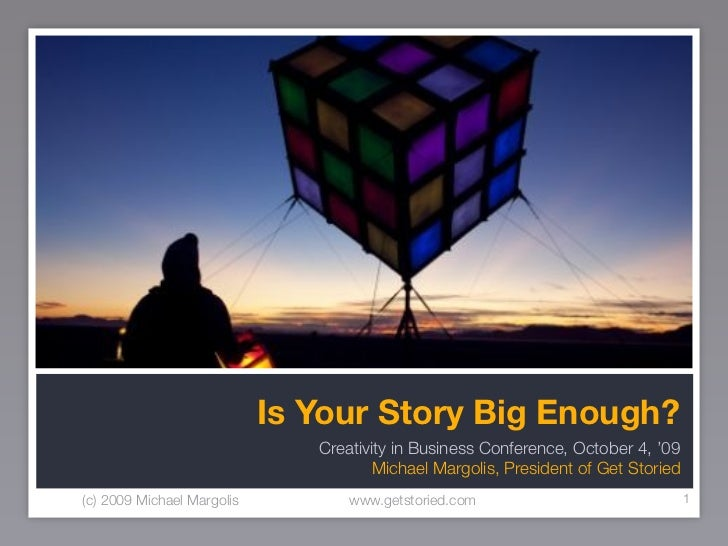 Is Your Story Big Enough?                                Creativity in Business Conference, October 4, '09                ...