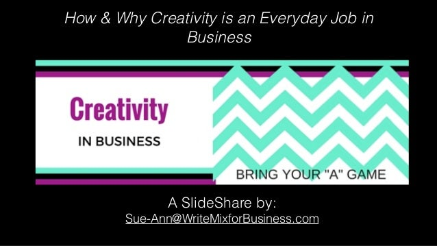 How & Why Creativity is an Everyday Job in Business A SlideShare by: Sue-Ann@WriteMixforBusiness.com