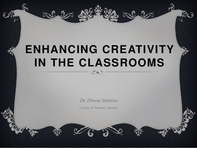 ENHANCING CREATIVITY IN THE CLASSROOMS Dr. Dheeraj Mehrotra (Author & National Awardee)