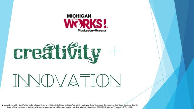 Creativity + Sponsored in part by the Workforce Development Agency, State of Michigan, Michigan Works!, through your local...