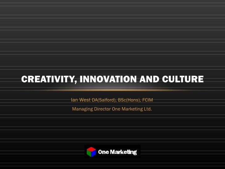 Ian West  DA(Salford), BSc(Hons), FCIM Managing Director One Marketing Ltd. CREATIVITY, INNOVATION AND CULTURE