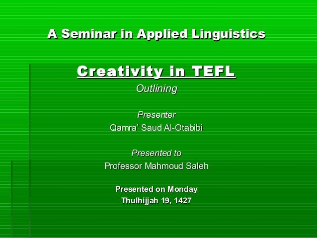 A Seminar in Applied Linguistics    Creativity in TEFL               Outlining              Presenter         Qamra' Saud ...