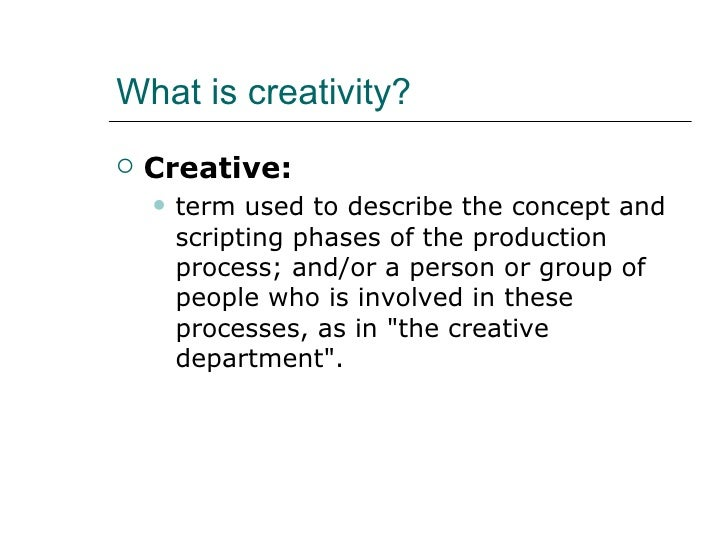 What is creativity?   Creative:       term used to describe the concept and        scripting phases of the production   ...